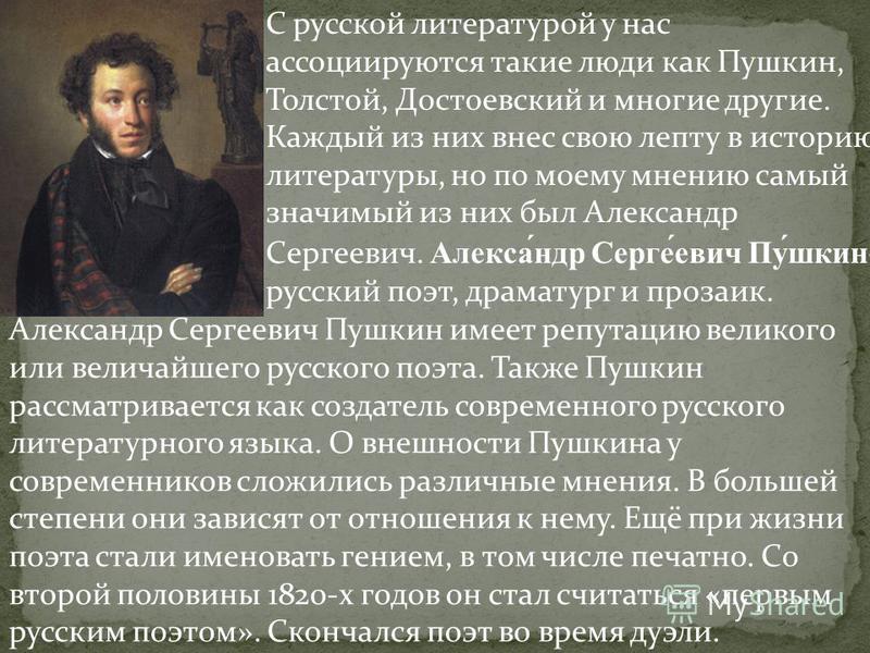С русской литературой у нас ассоциируются такие люди как Пушкин, Толстой, Достоевский и многие другие. Каждый из них внес свою лепту в историю литературы, но по моему мнению самый значимый из них был Александр Сергеевич. Алекса́ндр Серге́евич Пу́шкин