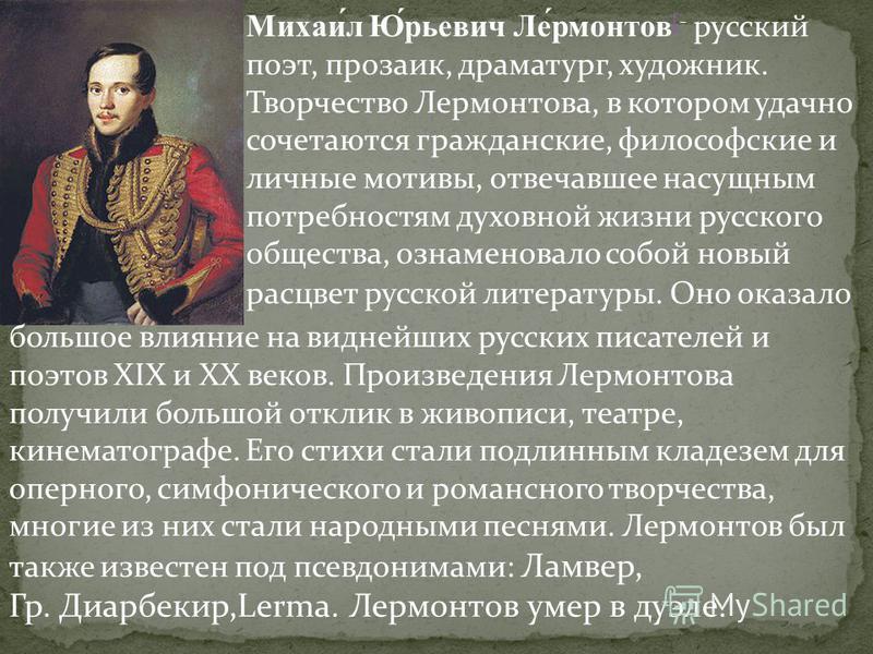 Михаи́л Ю́рьевич Ле́рмонтов [- русский поэт, прозаик, драматург, художник. Творчество Лермонтова, в котором удачно сочетаются гражданские, философские и личные мотивы, отвечавшее насущным потребностям духовной жизни русского общества, ознаменовало со