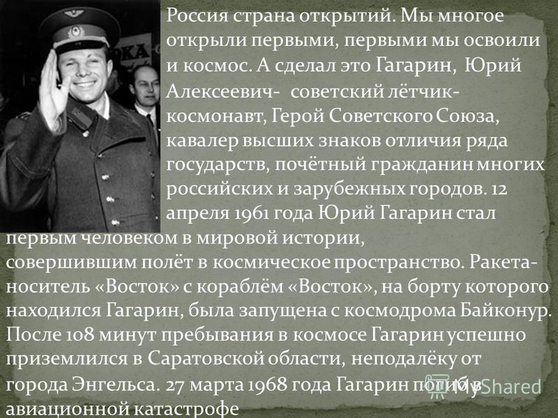 Россия страна открытий. Мы многое открыли первыми, первыми мы освоили и космос. А сделал это Гагарин, Юрий Алексеевич- советский лётчик- космонавт, Герой Советского Союза, кавалер высших знаков отличия ряда государств, почётный гражданин многих росси