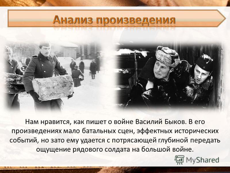 Нам нравится, как пишет о войне Василий Быков. В его произведениях мало батальных сцен, эффектных исторических событий, но зато ему удается с потрясающей глубиной передать ощущение рядового солдата на большой войне.