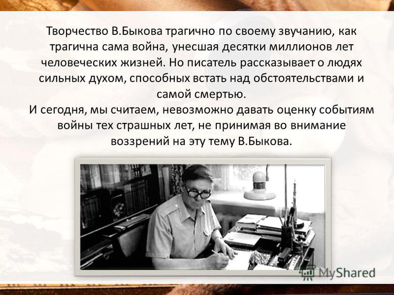 Творчество В.Быкова трагично по своему звучанию, как трагична сама война, унесшая десятки миллионов лет человеческих жизней. Но писатель рассказывает о людях сильных духом, способных встать над обстоятельствами и самой смертью. И сегодня, мы считаем,