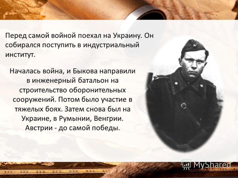 Перед самой войной поехал на Украину. Он собирался поступить в индустриальный институт. Началась война, и Быкова направили в инженерный батальон на строительство оборонительных сооружений. Потом было участие в тяжелых боях. Затем снова был на Украине