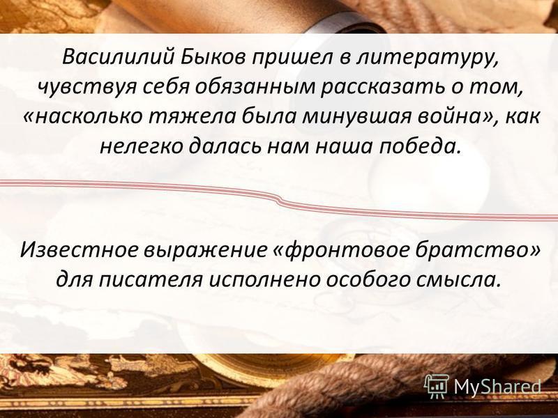 Василилий Быков пришел в литературу, чувствуя себя обязанным рассказать о том, «насколько тяжела была минувшая война», как нелегко далась нам наша победа. Известное выражение «фронтовое братство» для писателя исполнено особого смысла.