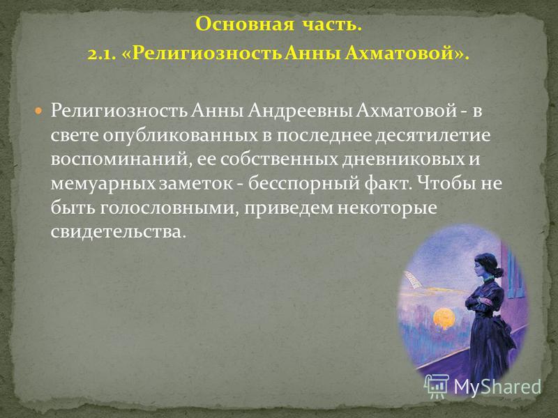 Основная часть. 2.1. «Религиозность Анны Ахматовой». Религиозность Анны Андреевны Ахматовой - в свете опубликованных в последнее десятилетие воспоминаний, ее собственных дневниковых и мемуарных заметок - бесспорный факт. Чтобы не быть голословными, п