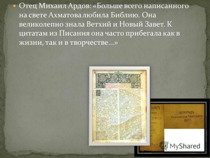 Отец Михаил Ардов: «Больше всего написанного на свете Ахматова любила Библию. Она великолепно знала Ветхий и Новый Завет. К цитатам из Писания она часто прибегала как в жизни, так и в творчестве...»