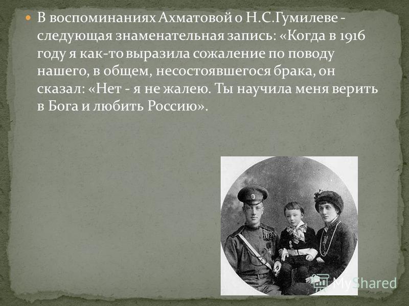 В воспоминаниях Ахматовой о Н.С.Гумилеве - следующая знаменательная запись: «Когда в 1916 году я как-то выразила сожаление по поводу нашего, в общем, несостоявшегося брака, он сказал: «Нет - я не жалею. Ты научила меня верить в Бога и любить Россию».