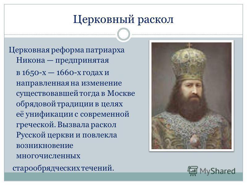 Церковный раскол Церковная реформа патриарха Никона предпринятая в 1650-х 1660-х годах и направленная на изменение существовавшей тогда в Москве обрядовой традиции в целях её унификации с современной греческой. Вызвала раскол Русской церкви и повлекл