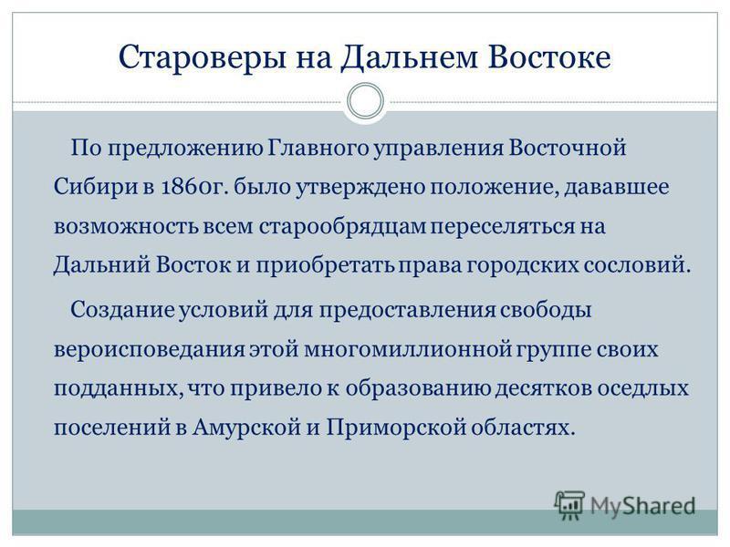 Староверы на Дальнем Востоке По предложению Главного управления Восточной Сибири в 1860 г. было утверждено положение, дававшее возможность всем старообрядцам переселяться на Дальний Восток и приобретать права городских сословий. Создание условий для