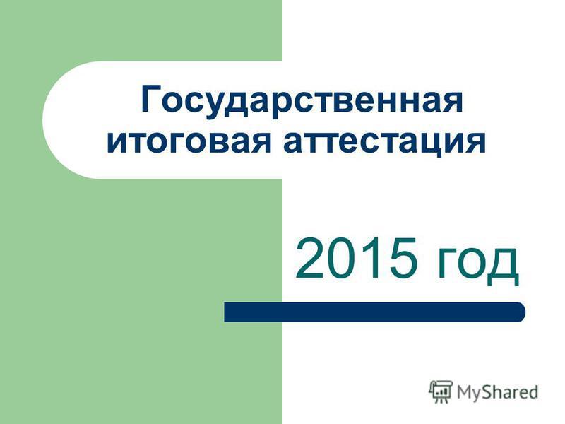 Государственная итоговая аттестация 2015 год