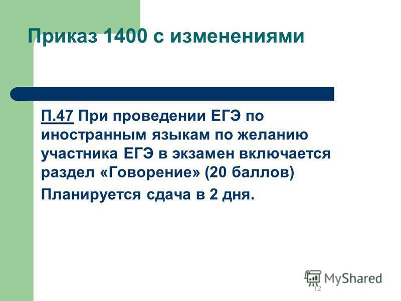 П.47 При проведении ЕГЭ по иностранным языкам по желанию участника ЕГЭ в экзамен включается раздел «Говорение» (20 баллов) Планируется сдача в 2 дня. Приказ 1400 с изменениями 12