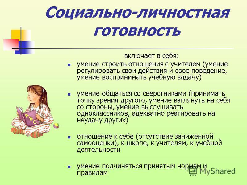 Социально-личностная готовность включает в себя: умение строить отношения с учителем (умение регулировать свои действия и свое поведение, умение воспринимать учебную задачу) умение общаться со сверстниками (принимать точку зрения другого, умение взгл