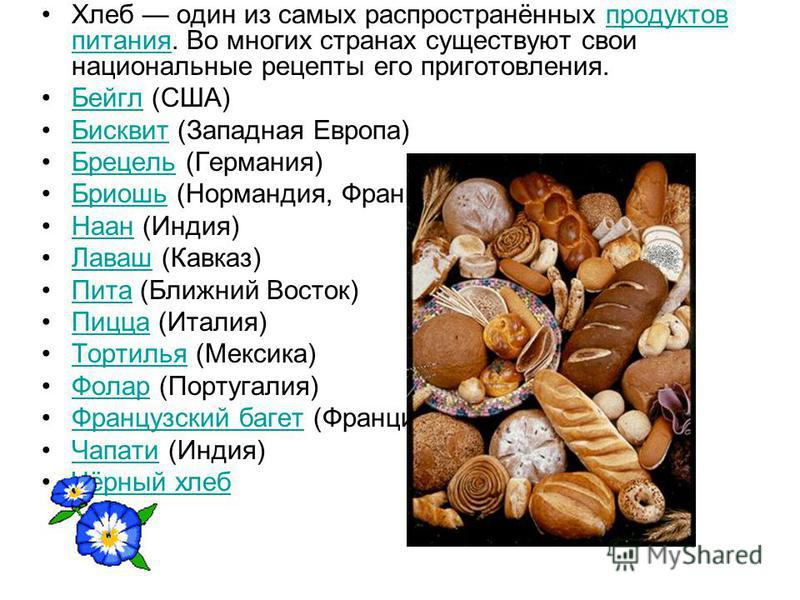 Хлеб один из самых распространённых продуктов питания. Во многих странах существуют свои национальные рецепты его приготовления.продуктов питания Бейгл (США)Бейгл Бисквит (Западная Европа)Бисквит Брецель (Германия)Брецель Бриошь (Нормандия, Франция)Б