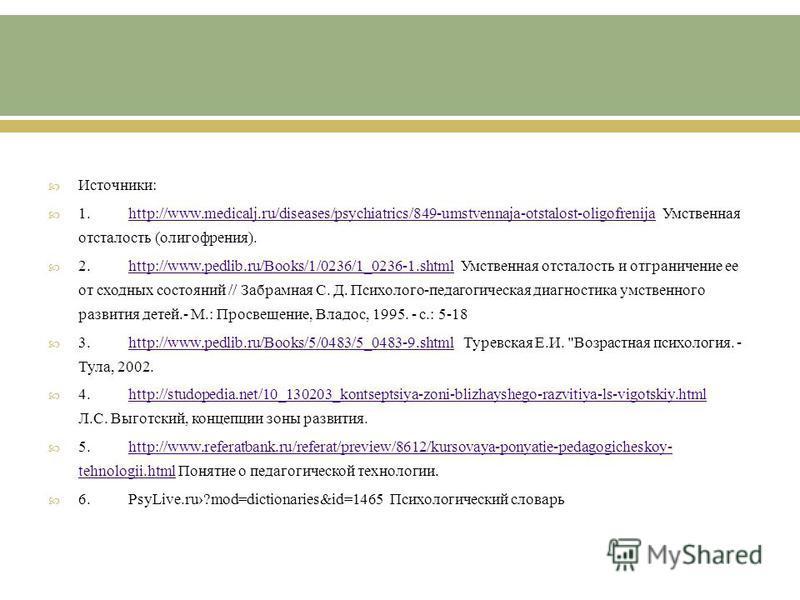 Источники : 1.http://www.medicalj.ru/diseases/psychiatrics/849-umstvennaja-otstalost-oligofrenija Умственная отсталость ( олигофрения ).http://www.medicalj.ru/diseases/psychiatrics/849-umstvennaja-otstalost-oligofrenija 2.http://www.pedlib.ru/Books/1