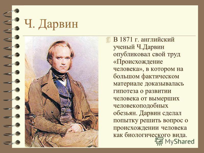 Ч. Дарвин 4 В 1871 г. английский ученый Ч.Дарвин опубликовал свой труд «Происхождение человека», в котором на большом фактическом материале доказывалась гипотеза о развитии человека от вымерших человекоподобных обезьян. Дарвин сделал попытку решить в
