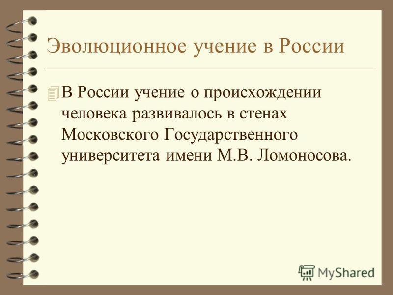 Эволюционное учение в России 4 В России учение о происхождении человека развивалось в стенах Московского Государственного университета имени М.В. Ломоносова.