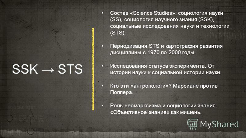 SSK STS Состав «Science Studies»: социология науки (SS), социология научного знания (SSK), социальные исследования науки и технологии (STS). Периодизация STS и картография развития дисциплины с 1970 по 2000 годы. Исследования статуса эксперимента. От
