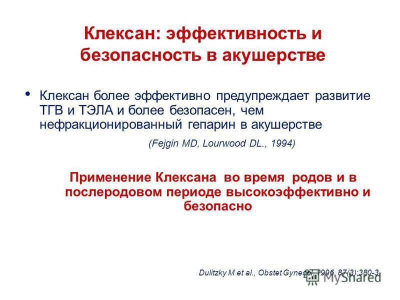 Клексан: эффективность и безопасность в акушерстве Клексан более эффективно предупреждает развитие ТГВ и ТЭЛА и более безопасен, чем нефракционированный гепарин в акушерстве (Fejgin MD, Lourwood DL., 1994) Применение Клексана во время родов и в после