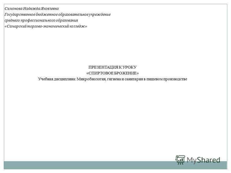Симонова Надежда Яковлевна Государственное бюджетное образовательное учреждение среднего профессионального образования «Самарский торгово-экономический колледж» ПРЕЗЕНТАЦИЯ К УРОКУ «СПИРТОВОЕ БРОЖЕНИЕ» Учебная дисциплина: Микробиология, гигиена и сан