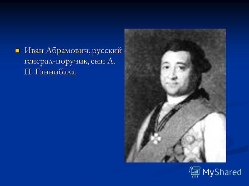 Иван Абрамович, русский генерал-поручик, сын А. П. Ганнибала. Иван Абрамович, русский генерал-поручик, сын А. П. Ганнибала.