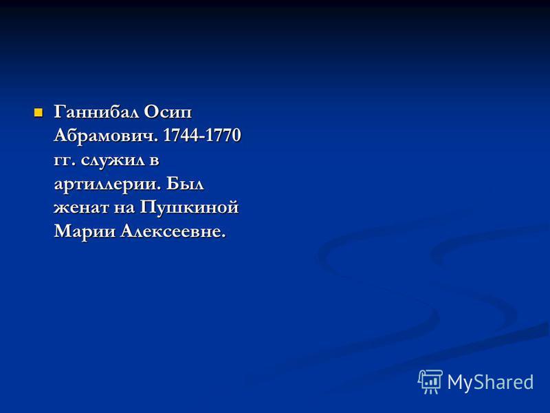 Ганнибал Осип Абрамович. 1744-1770 гг. служил в артиллерии. Был женат на Пушкиной Марии Алексеевне. Ганнибал Осип Абрамович. 1744-1770 гг. служил в артиллерии. Был женат на Пушкиной Марии Алексеевне.