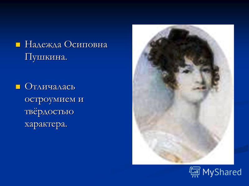 Надежда Осиповна Пушкина. Надежда Осиповна Пушкина. Отличалась остроумием и твёрдостью характера. Отличалась остроумием и твёрдостью характера.