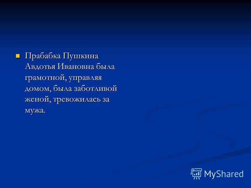 Прабабка Пушкина Авдотья Ивановна была грамотной, управляя домом, была заботливой женой, тревожилась за мужа. Прабабка Пушкина Авдотья Ивановна была грамотной, управляя домом, была заботливой женой, тревожилась за мужа.