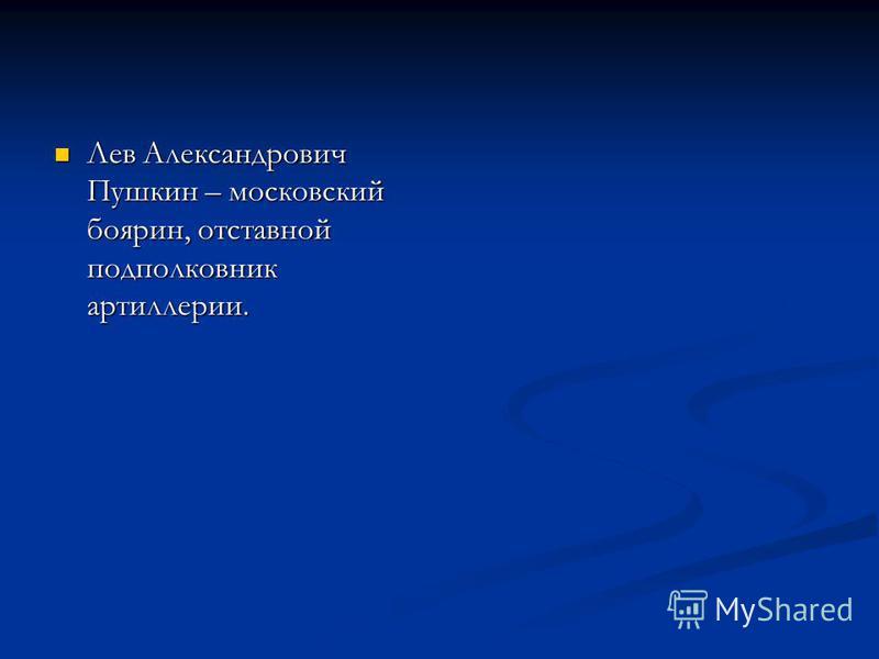 Лев Александрович Пушкин – московский боярин, отставной подполковник артиллерии. Лев Александрович Пушкин – московский боярин, отставной подполковник артиллерии.