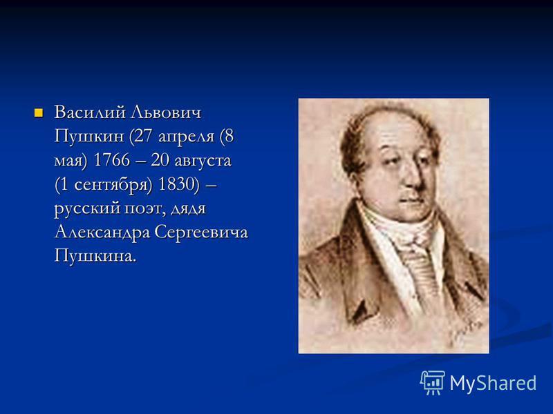Василий Львович Пушкин (27 апреля (8 мая) 1766 – 20 августа (1 сентября) 1830) – русский поэт, дядя Александра Сергеевича Пушкина. Василий Львович Пушкин (27 апреля (8 мая) 1766 – 20 августа (1 сентября) 1830) – русский поэт, дядя Александра Сергееви