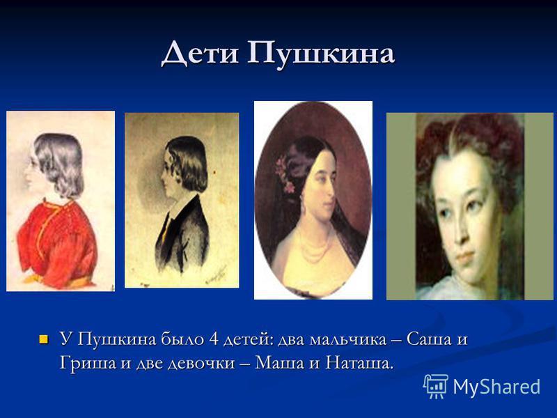 Дети Пушкина У Пушкина было 4 детей: два мальчика – Саша и Гриша и две девочки – Маша и Наташа. У Пушкина было 4 детей: два мальчика – Саша и Гриша и две девочки – Маша и Наташа.