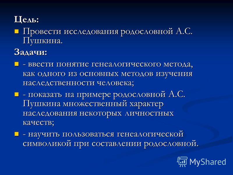 Цель: Провести исследования родословной А.С. Пушкина. Провести исследования родословной А.С. Пушкина.Задачи: - ввести понятие генеалогического метода, как одного из основных методов изучения наследственности человека; - ввести понятие генеалогическог