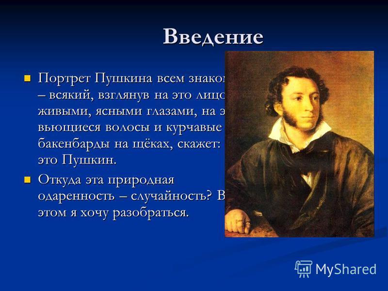 Введение Портрет Пушкина всем знаком – всякий, взглянув на это лицо с живыми, ясными глазами, на эти вьющиеся волосы и курчавые бакенбарды на щёках, скажет: это Пушкин. Портрет Пушкина всем знаком – всякий, взглянув на это лицо с живыми, ясными глаза