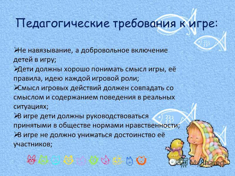 Не навязывание, а добровольное включение детей в игру; Дети должны хорошо понимать смысл игры, её правила, идею каждой игровой роли; Смысл игровых действий должен совпадать со смыслом и содержанием поведения в реальных ситуациях; В игре дети должны р