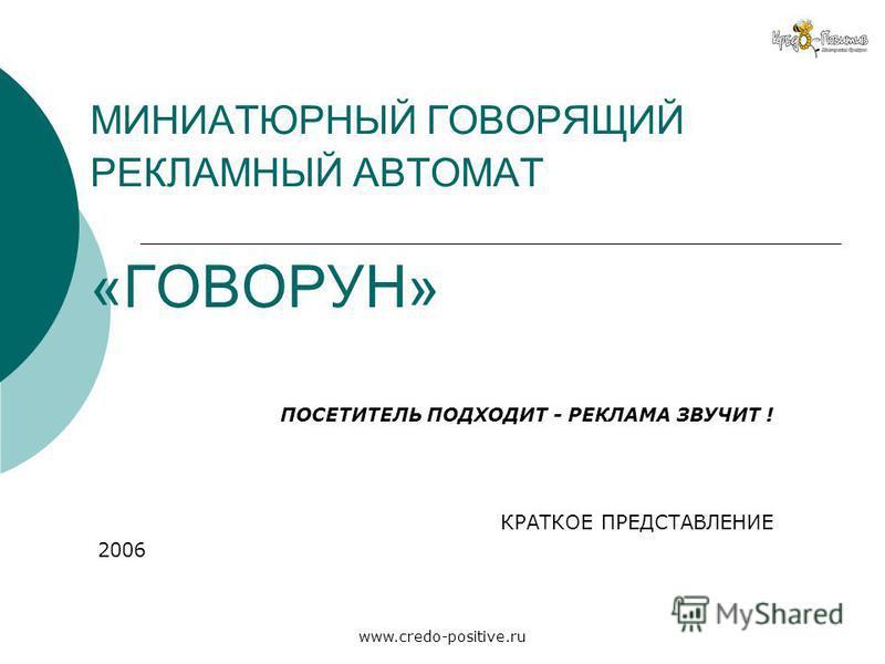 www.credo-positive.ru МИНИАТЮРНЫЙ ГОВОРЯЩИЙ РЕКЛАМНЫЙ АВТОМАТ «ГОВОРУН» ПОСЕТИТЕЛЬ ПОДХОДИТ - РЕКЛАМА ЗВУЧИТ ! КРАТКОЕ ПРЕДСТАВЛЕНИЕ 2006