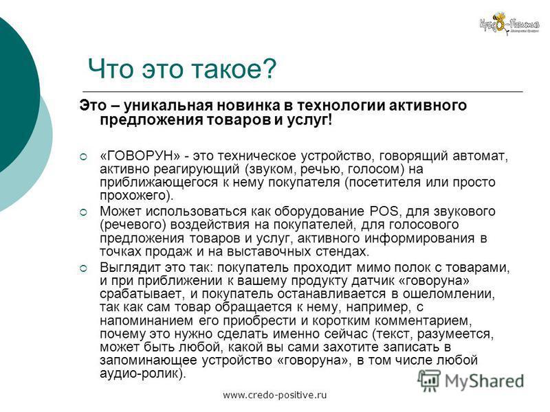 www.credo-positive.ru Что это такое? Это – уникальная новинка в технологии активного предложения товаров и услуг! «ГОВОРУН» - это техническое устройство, говорящий автомат, активно реагирующий (звуком, речью, голосом) на приближающегося к нему покупа