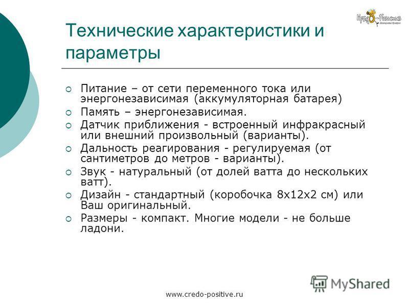 www.credo-positive.ru Технические характеристики и параметры Питание – от сети переменного тока или энергонезависимая (аккумуляторная батарея) Память – энергонезависимая. Датчик приближения - встроенный инфракрасный или внешний произвольный (варианты