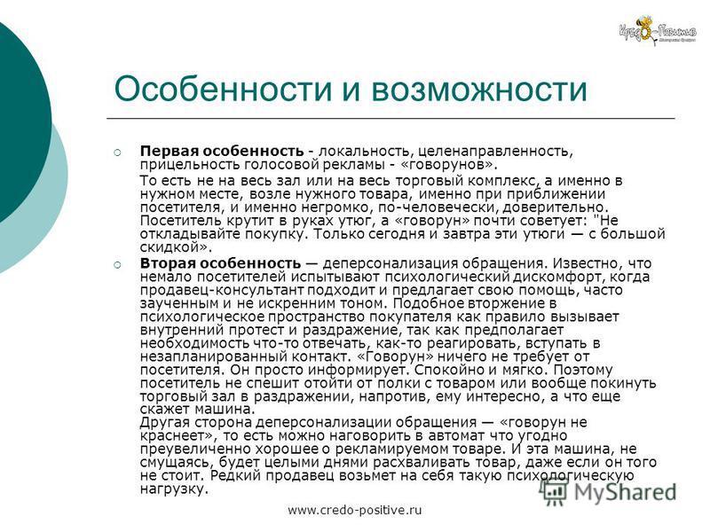 www.credo-positive.ru Особенности и возможности Первая особенность - локальность, целенаправленность, прицельность голосовой рекламы - «говорунов». То есть не на весь зал или на весь торговый комплекс, а именно в нужном месте, возле нужного товара, и