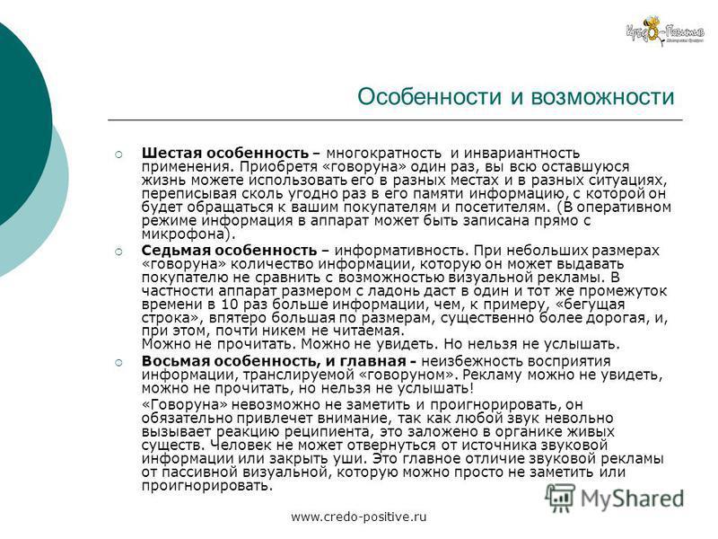 www.credo-positive.ru Особенности и возможности Шестая особенность – многократность и инвариантность применения. Приобретя «говоруна» один раз, вы всю оставшуюся жизнь можете использовать его в разных местах и в разных ситуациях, переписывая сколь уг