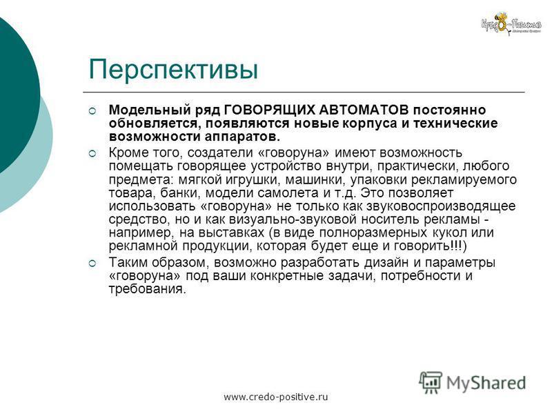 www.credo-positive.ru Перспективы Модельный ряд ГОВОРЯЩИХ АВТОМАТОВ постоянно обновляется, появляются новые корпуса и технические возможности аппаратов. Кроме того, создатели «говоруна» имеют возможность помещать говорящее устройство внутри, практиче