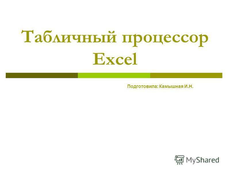 Табличный процессор Excel Подготовила: Камышная И.Н.
