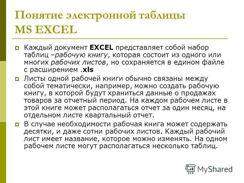 Понятие электронной таблицы MS EXCEL Каждый документ EXCEL представляет собой набор таблиц –рабочую книгу, которая состоит из одного или многих рабочих листов, но сохраняется в едином файле с расширением.xls Листы одной рабочей книги обычно связаны м