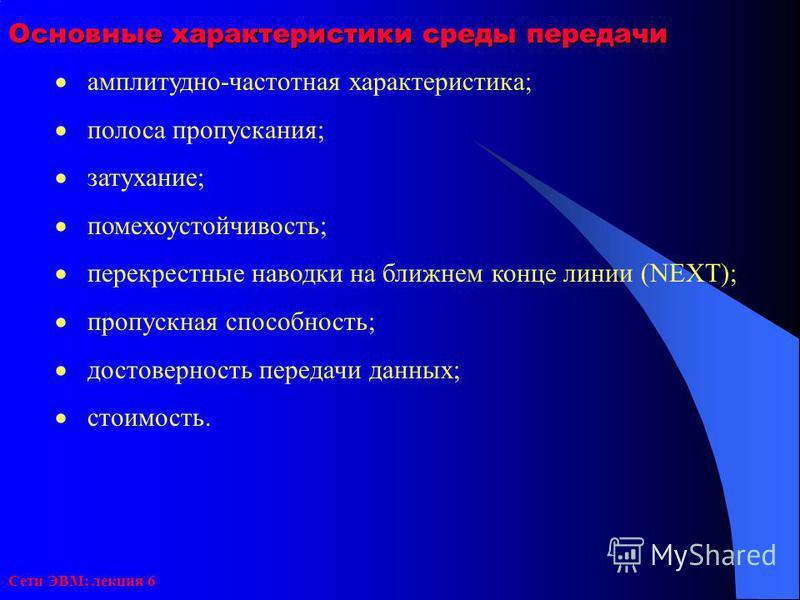 Сети ЭВМ: лекция 6 Основные характеристики среды передачи амплитудно-частотная характеристика; полоса пропускания; затухание; помехоустойчивость; перекрестные наводки на ближнем конце линии (NEXT); пропускная способность; достоверность передачи данны