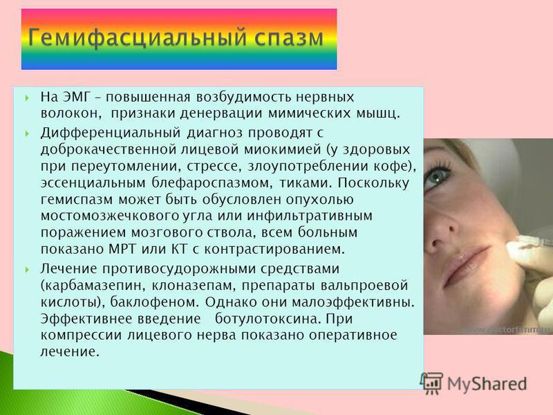 На ЭМГ – повышенная возбудимость нервных волокон, признаки денервации мимических мышц. Дифференциальный диагноз проводят с доброкачественной лицевой миокимией (у здоровых при переутомлении, стрессе, злоупотреблении кофе), эссенциальным блефароспазмом