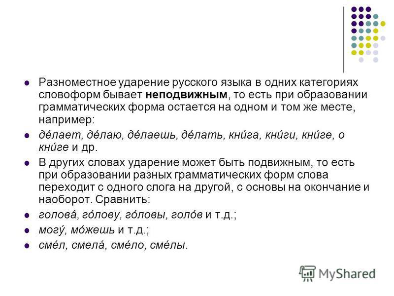 Разноместное ударение русского языка в одних категориях словоформ бывает неподвижным, то есть при образовании грамматических форма остается на одном и том же месте, например: делает, делаю, делаешь, делать, книга, книги, книге, о книге и др. В других