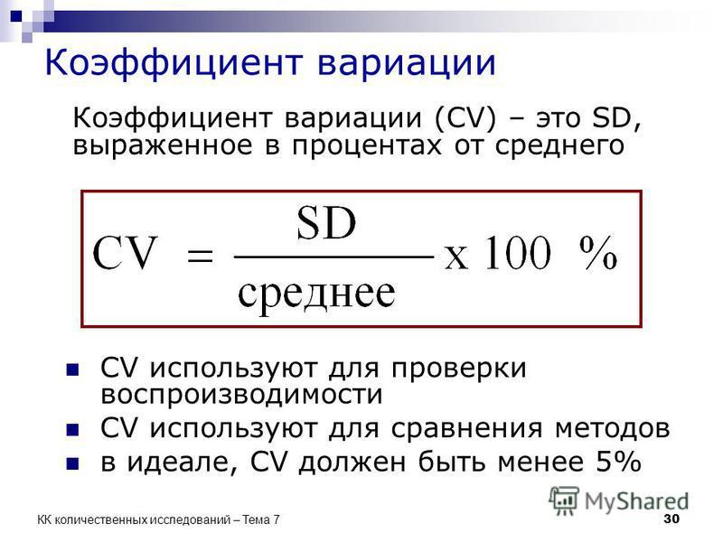 Коэффициент вариации Коэффициент вариации (CV) – это SD, выраженное в процентах от среднего CV используют для проверки воспроизводимости CV используют для сравнения методов в идеале, CV должен быть менее 5% 30 КК количественных исследований – Тема 7