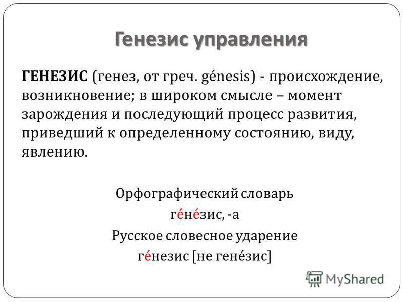 Генерис управления ГЕНЕЗИС ( генез, от греч. génesis) - происхождение, возникновение ; в широком смысле – момент зарождения и последующий процесс развития, приведший к определенному состоянию, виду, явлению. Орфографический словарь г é н é зис, - а Р