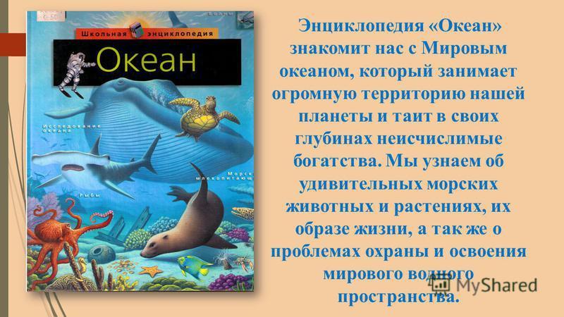 Энциклопедия «Океан» знакомит нас с Мировым океаном, который занимает огромную территорию нашей планеты и таит в своих глубинах неисчислимые богатства. Мы узнаем об удивительных морских животных и растениях, их образе жизни, а так же о проблемах охра