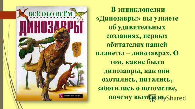 В энциклопедии «Динозавры» вы узнаете об удивительных созданиях, первых обитателях нашей планеты – динозаврах. О том, какие были динозавры, как они охотились, питались, заботились о потомстве, почему вымерли.
