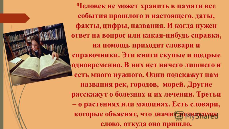 Человек не может хранить в памяти все события прошлого и настоящего, даты, факты, цифры, названия. И когда нужен ответ на вопрос или какая-нибудь справка, на помощь приходят словари и справочники. Эти книги скупые и щедрые одновременно. В них нет нич