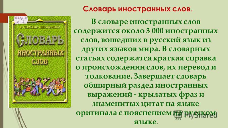 В словаре иностранных слов содержится около 3 000 иностранных слов, вошедших в русский язык из других языков мира. В словарных статьях содержатся краткая справка о происхождении слов, их перевод и толкование. Завершает словарь обширный раздел иностра