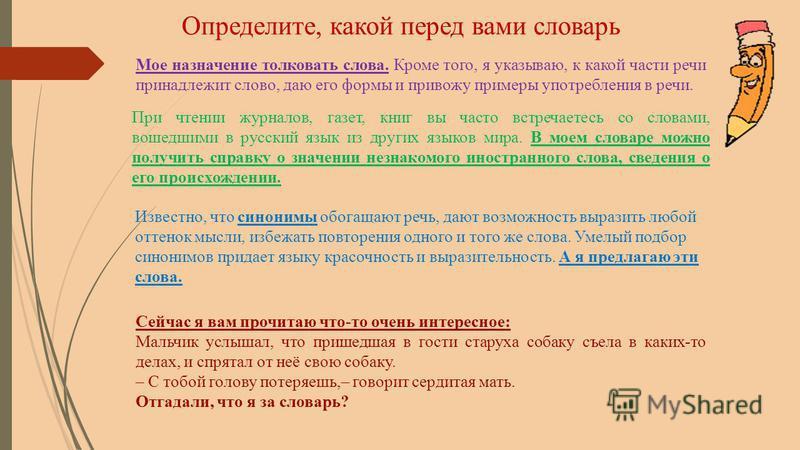 Мое назначение толковать слова. Кроме того, я указываю, к какой части речи принадлежит слово, даю его формы и привожу примеры употребления в речи. При чтении журналов, газет, книг вы часто встречаетесь со словами, вошедшими в русский язык из других я